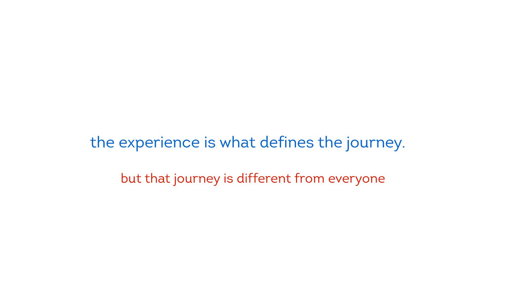 the experience is what defines the journey. but...