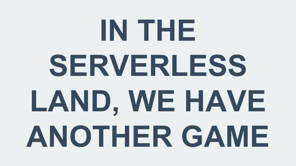 IN THE SERVERLESS LAND, WE HAVE ANOTHER GAME