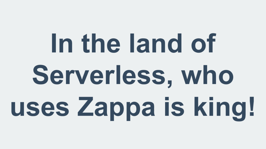 In the land of Serverless, who uses Zappa is ki...