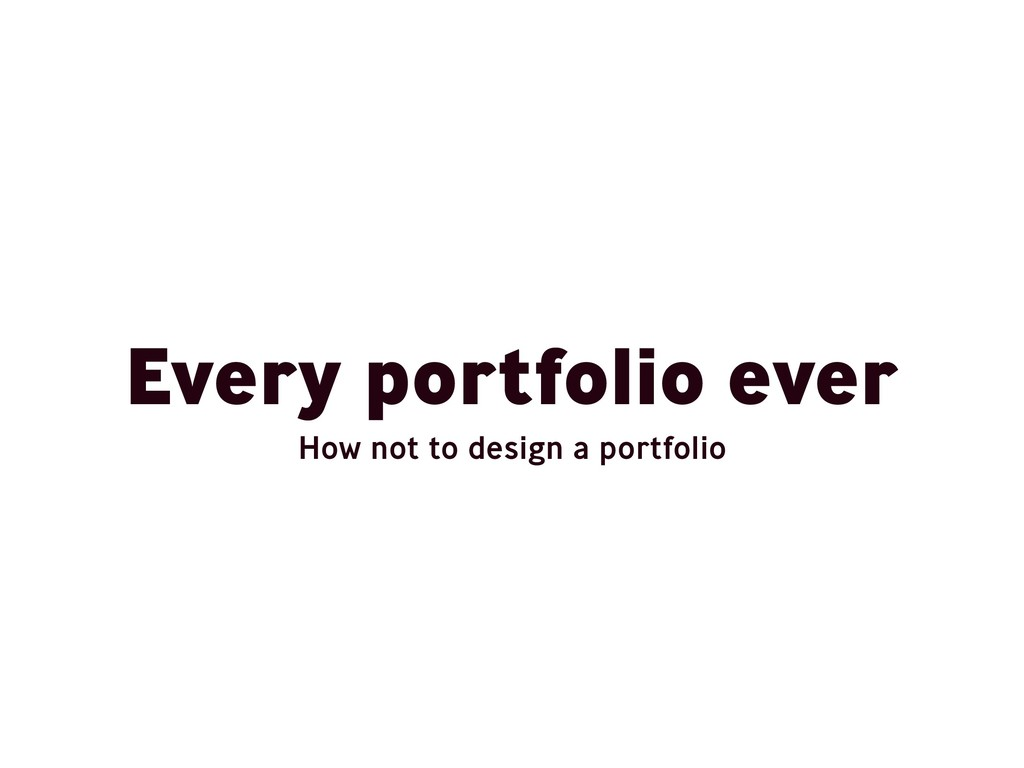 Every portfolio ever How not to design a portfo...