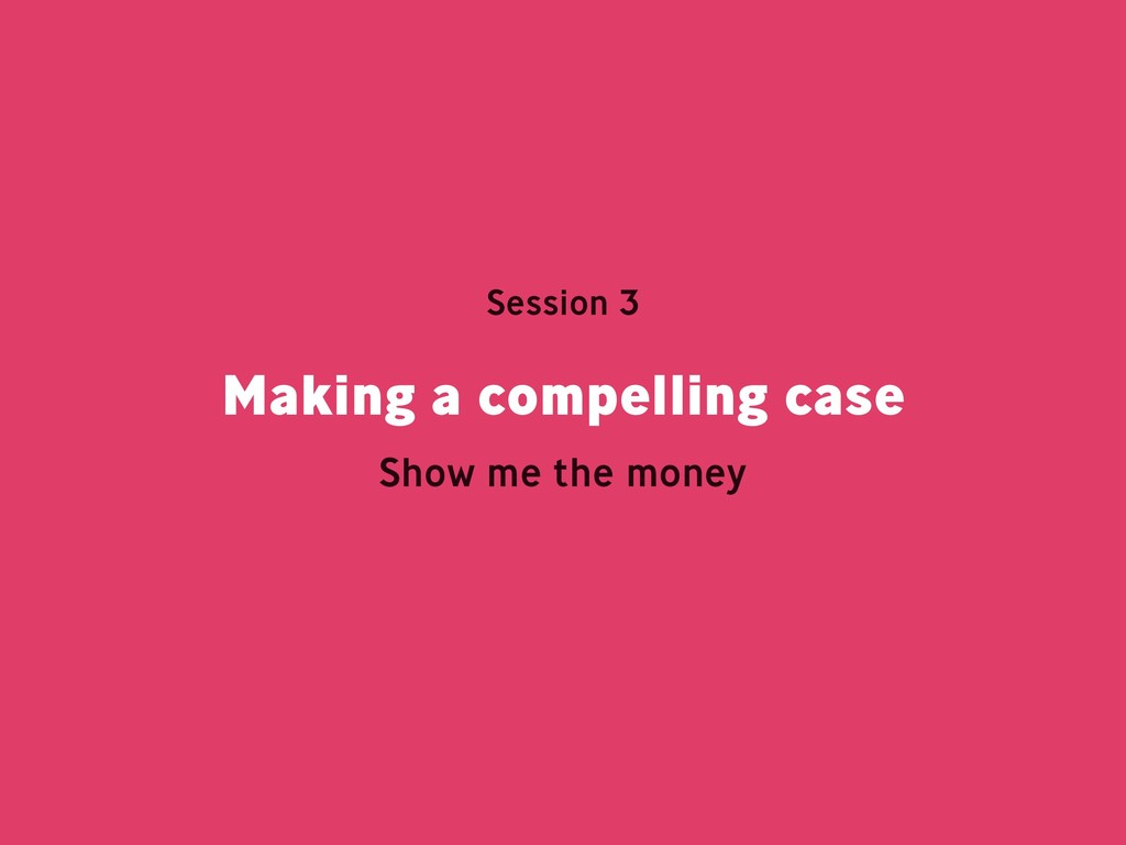 Making a compelling case Session 3 Show me the ...