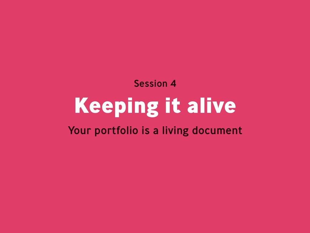 Keeping it alive Session 4 Your portfolio is a ...