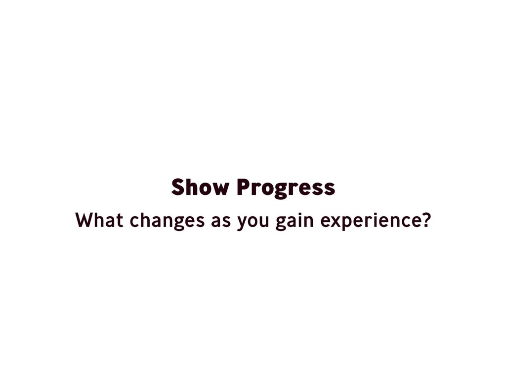 Show Progress What changes as you gain experien...