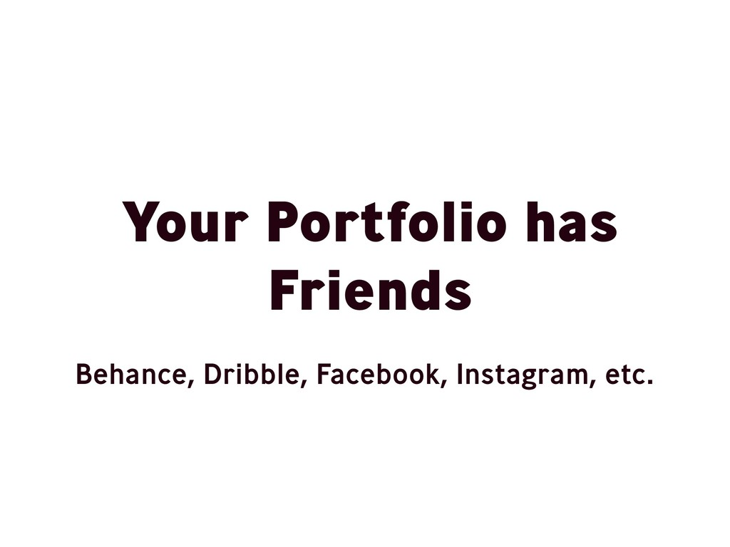 Your Portfolio has Friends Behance, Dribble, Fa...