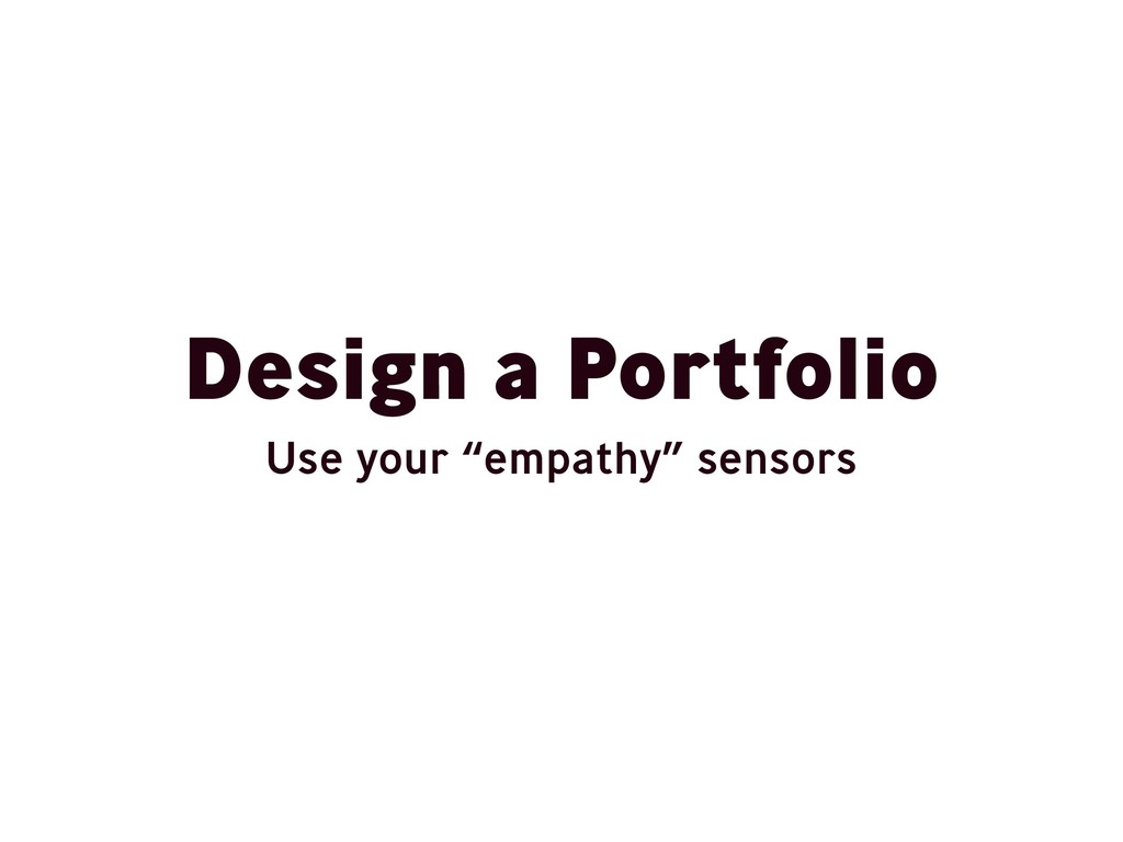 "Design a Portfolio Use your ""empathy"" sensors"