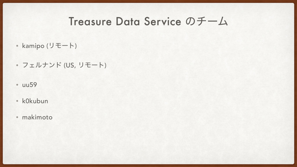Treasure Data Service ͷνʔϜ • kamipo (ϦϞʔτ) • ϑΣ...