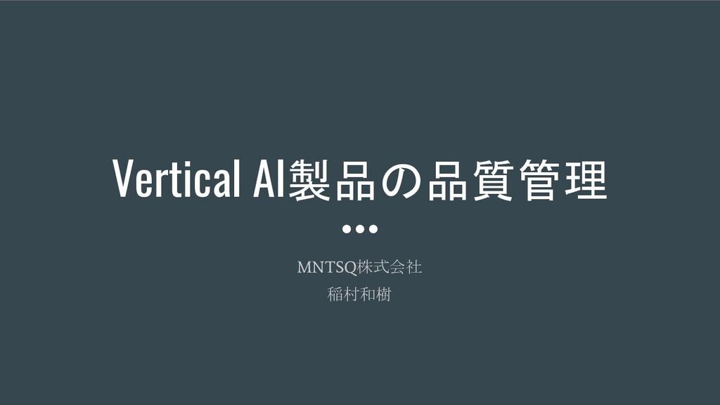 Vertical AI製品の品質管理 MNTSQ 株式会社 稲村和樹