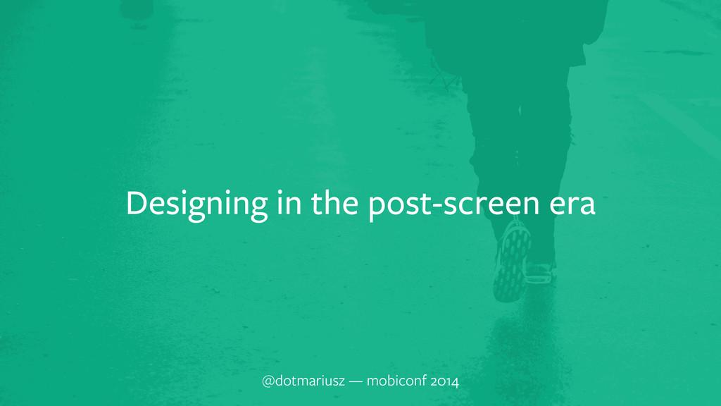 Designing in the post-screen era @dotmariusz — ...
