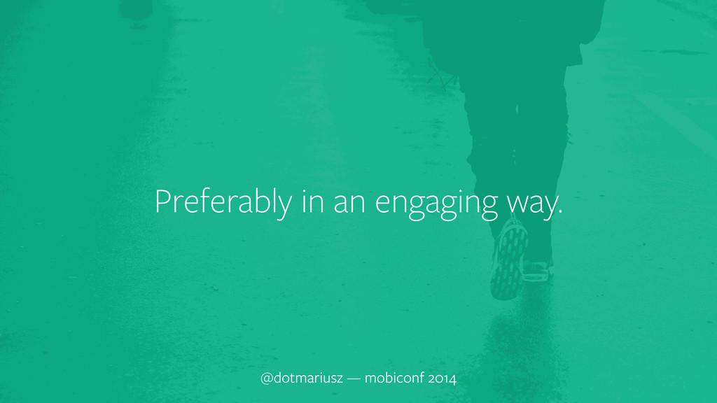 Preferably in an engaging way. @dotmariusz — mo...