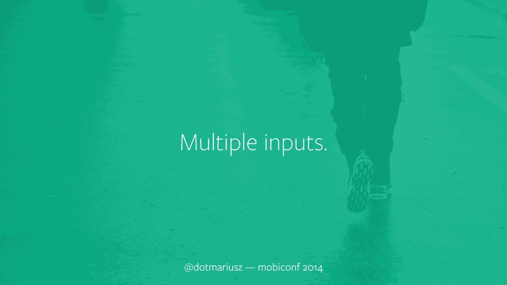 Multiple inputs. @dotmariusz — mobiconf 2014