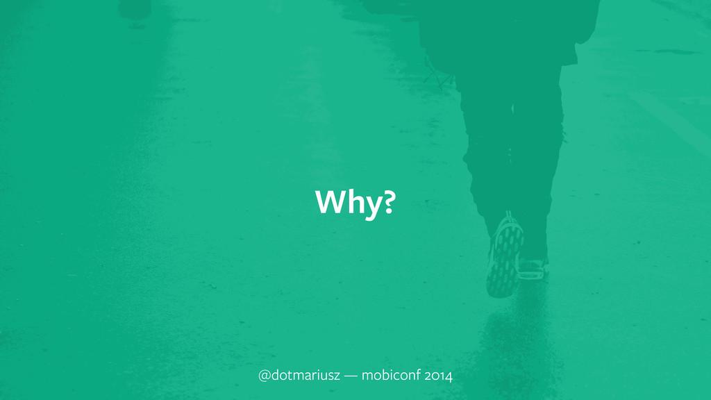 Why? @dotmariusz — mobiconf 2014