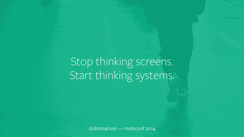 ` Stop thinking screens. Start thinking systems...