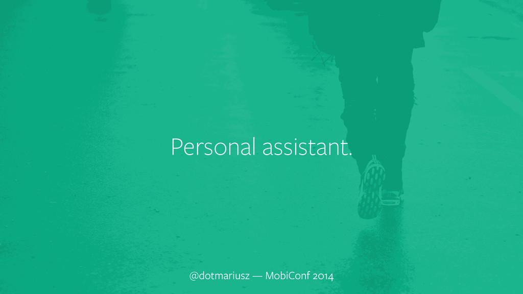 ` Personal assistant. @dotmariusz — MobiConf 20...