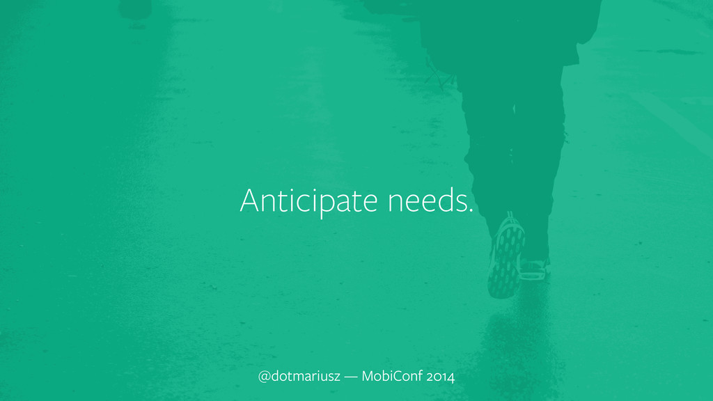 ` Anticipate needs. @dotmariusz — MobiConf 2014