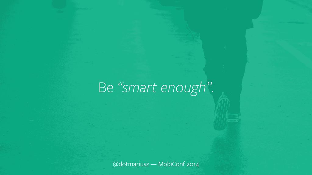 """` Be """"smart enough"""". @dotmariusz — MobiConf 2014"""