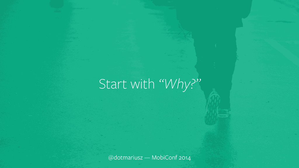 "` Start with ""Why?"" @dotmariusz — MobiConf 2014"