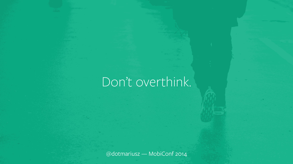 ` Don't overthink. @dotmariusz — MobiConf 2014