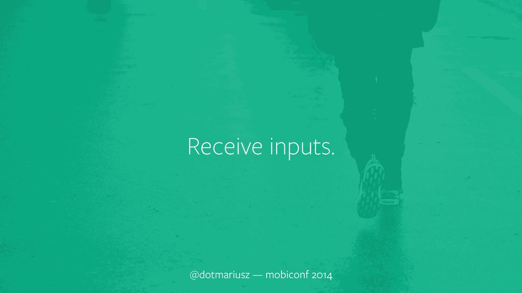Receive inputs. @dotmariusz — mobiconf 2014