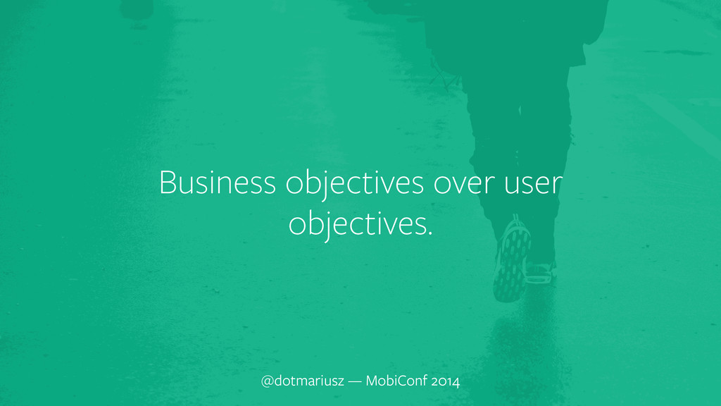 ` Business objectives over user objectives. @do...