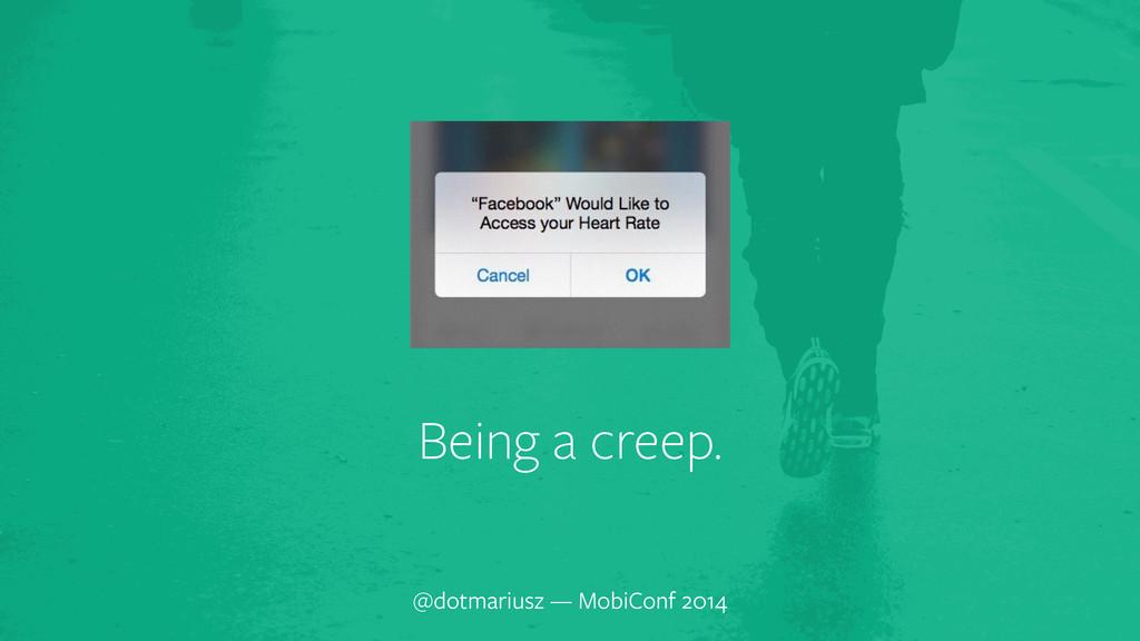 ` Being a creep. @dotmariusz — MobiConf 2014