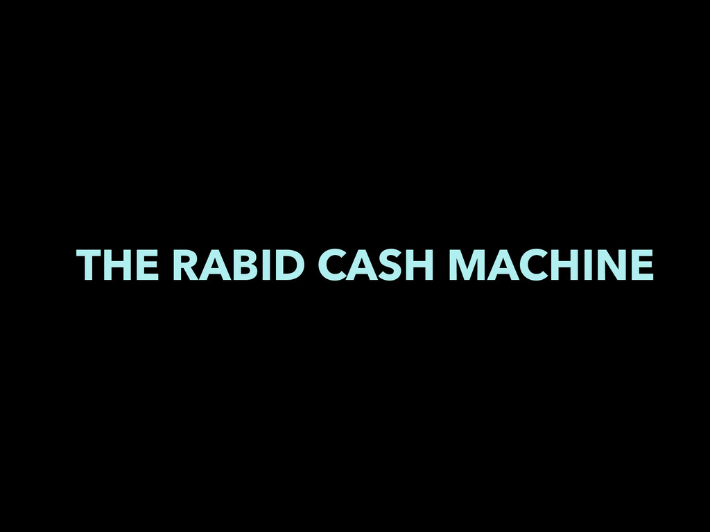 THE RABID CASH MACHINE