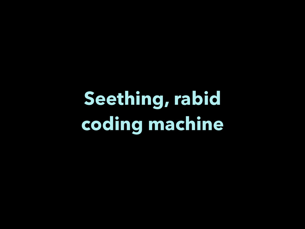 Seething, rabid coding machine