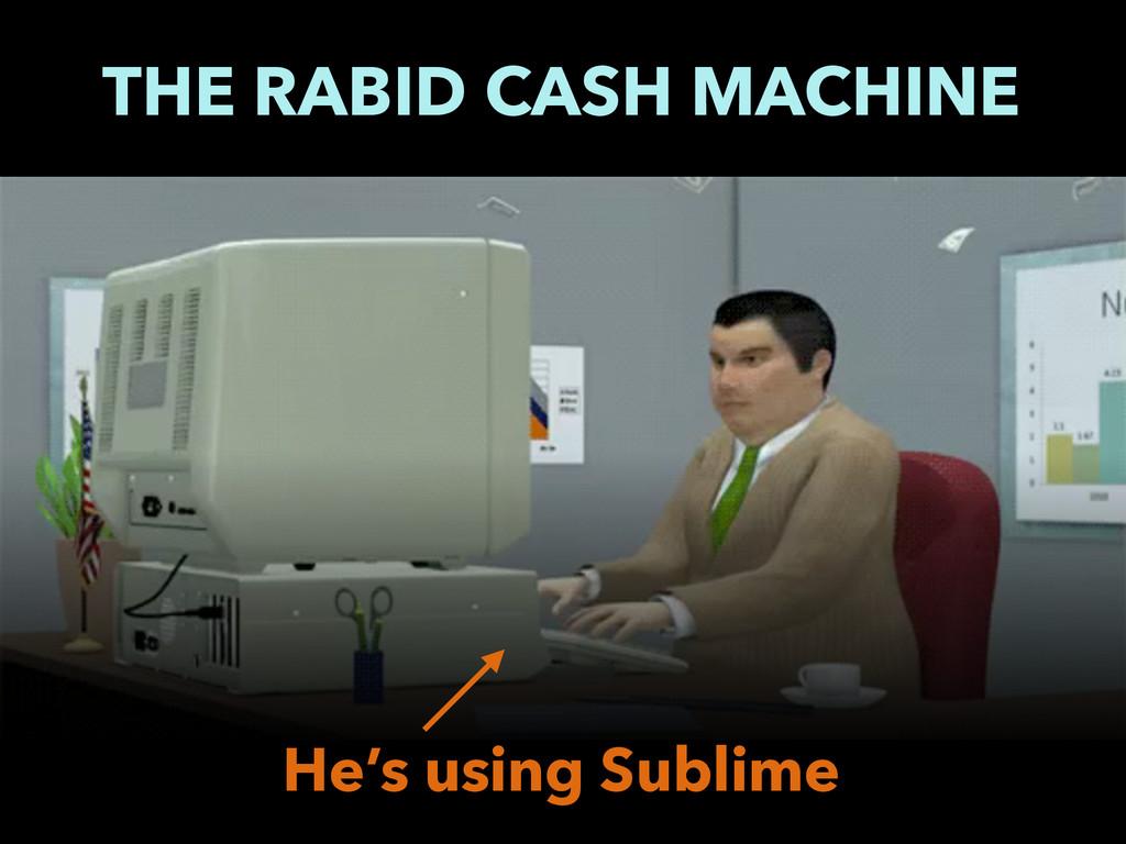 THE RABID CASH MACHINE He's using Sublime