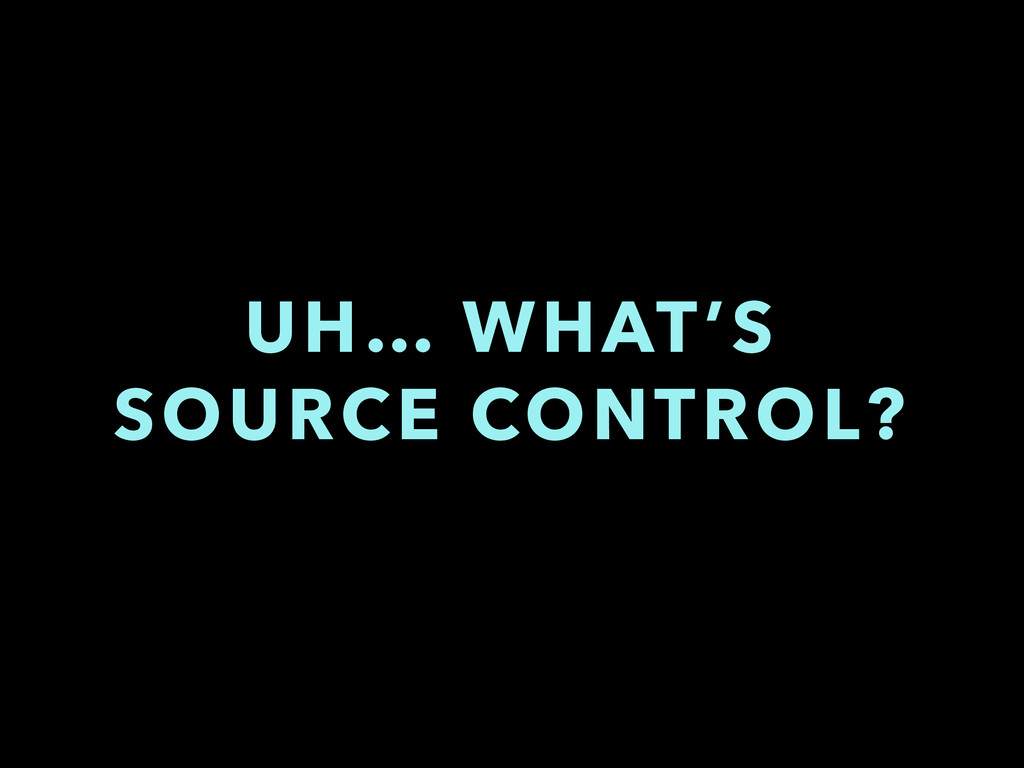UH… WHAT'S SOURCE CONTROL?