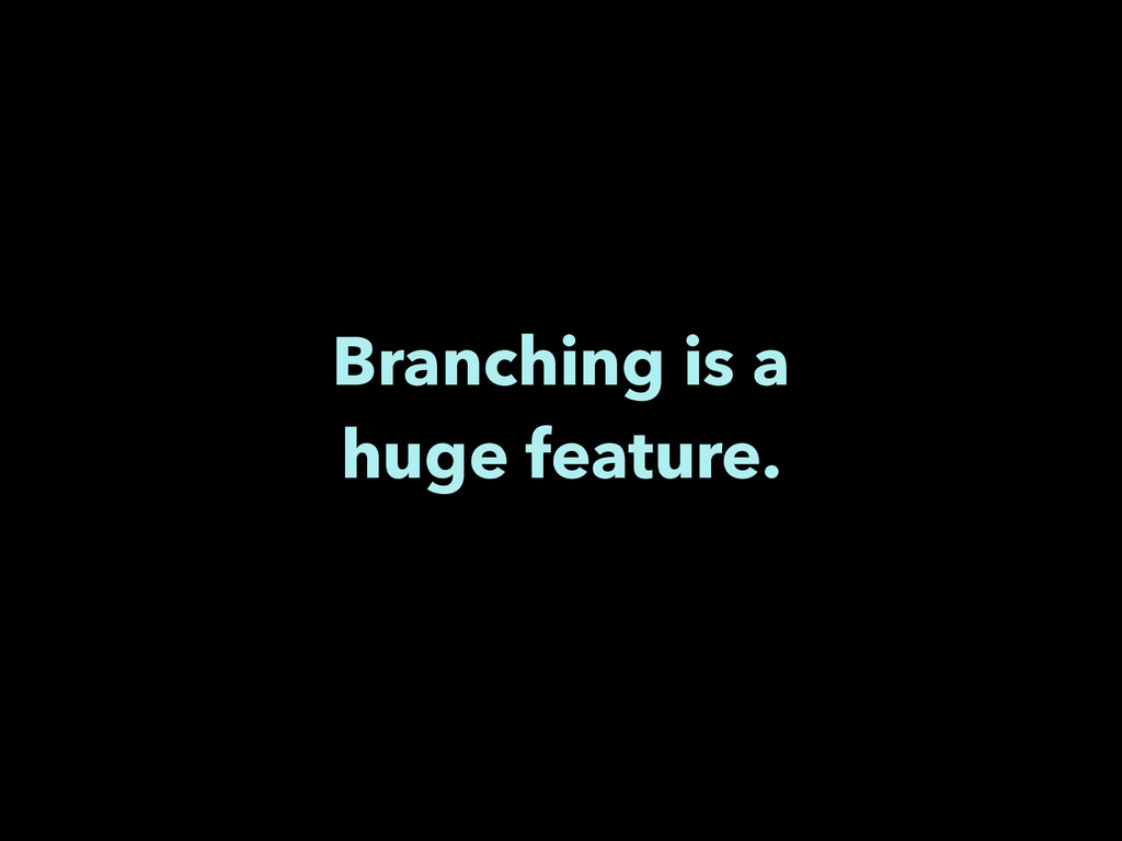 Branching is a huge feature.