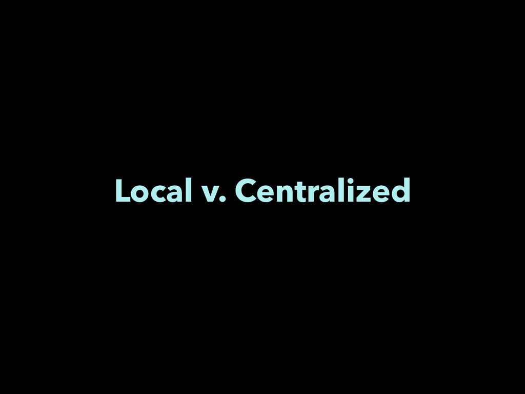 Local v. Centralized