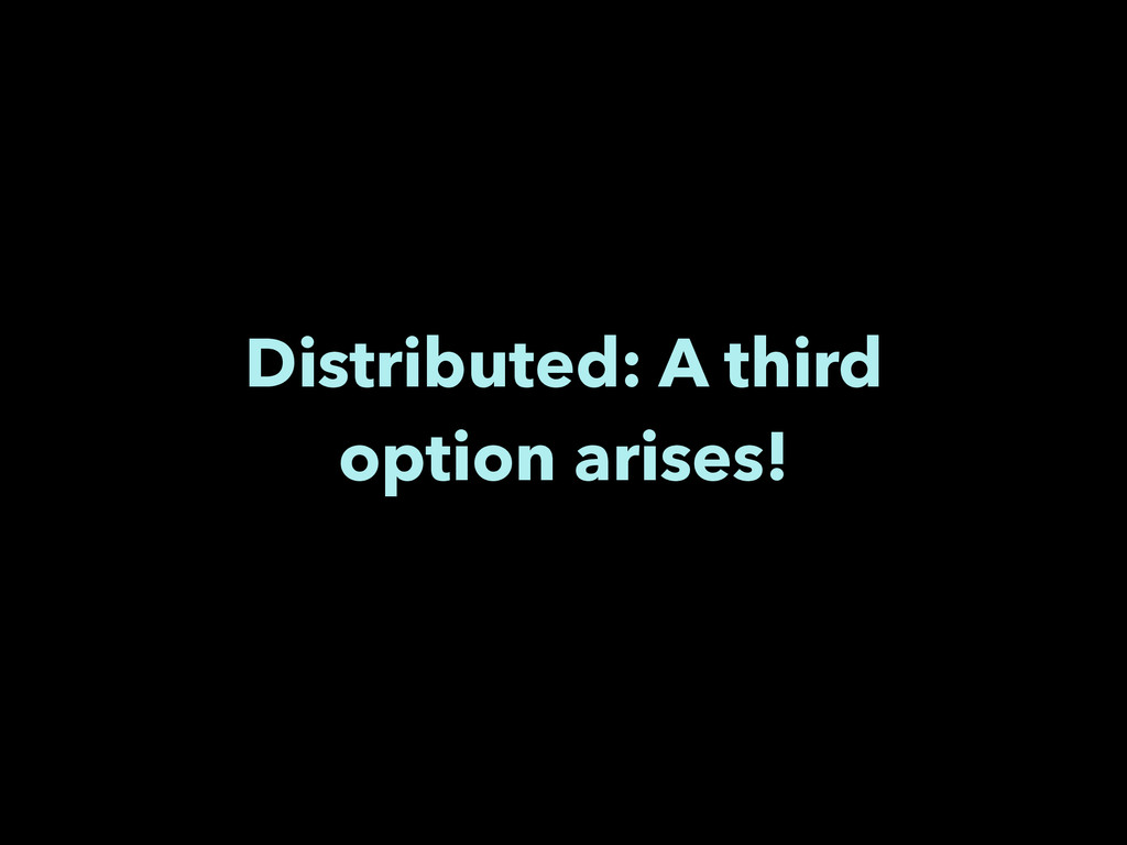 Distributed: A third option arises!