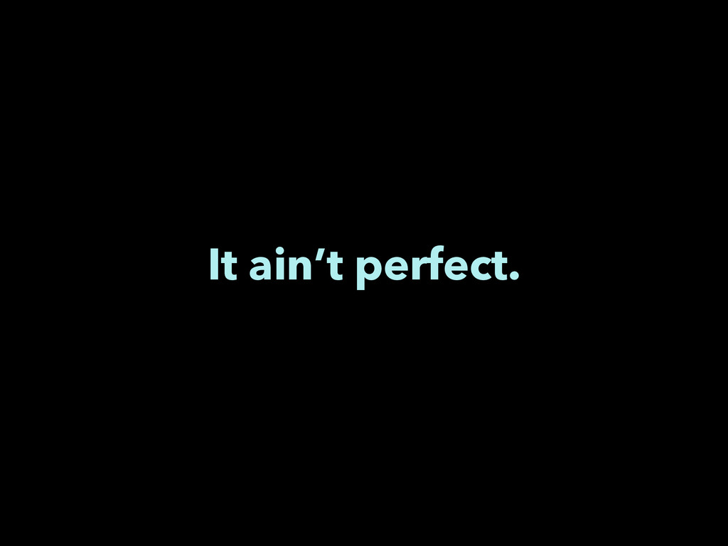 It ain't perfect.