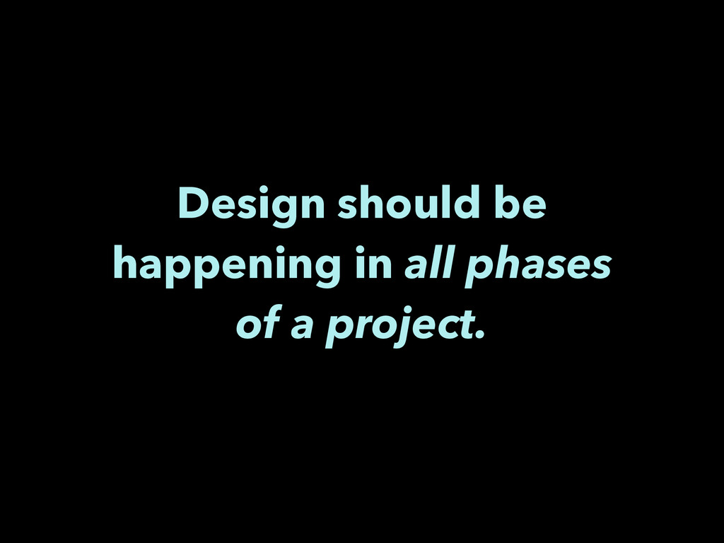 Design should be happening in all phases of a p...