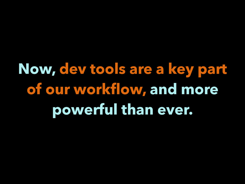 Now, dev tools are a key part of our workflow, a...