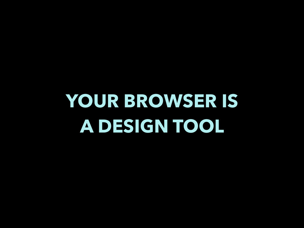 YOUR BROWSER IS A DESIGN TOOL