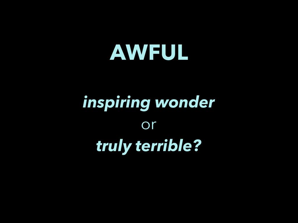 AWFUL inspiring wonder or truly terrible?