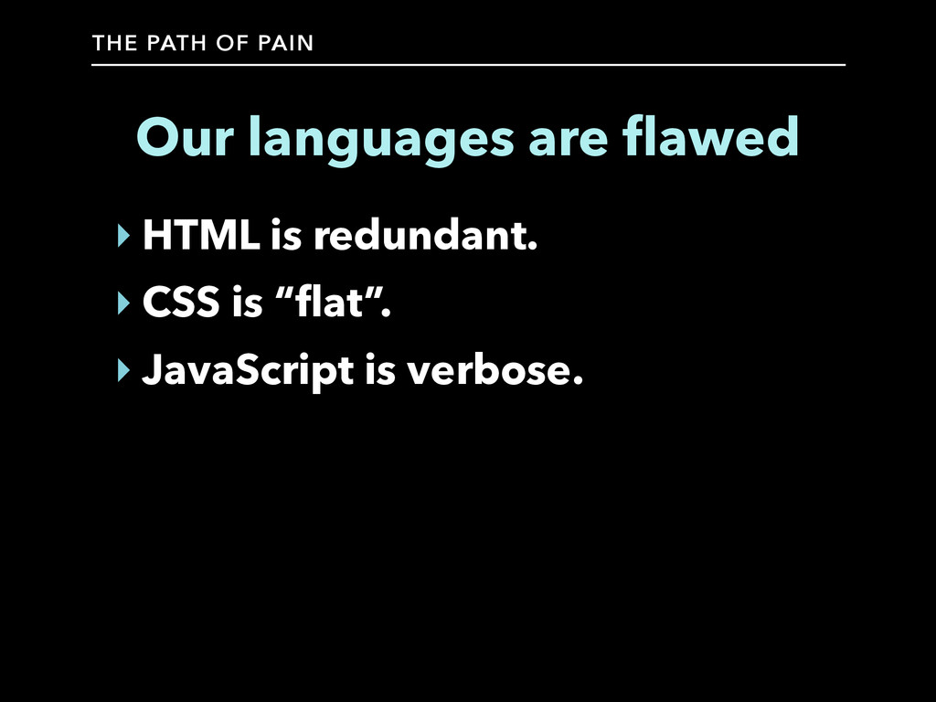 THE PATH OF PAIN Our languages are flawed ‣ HTML...