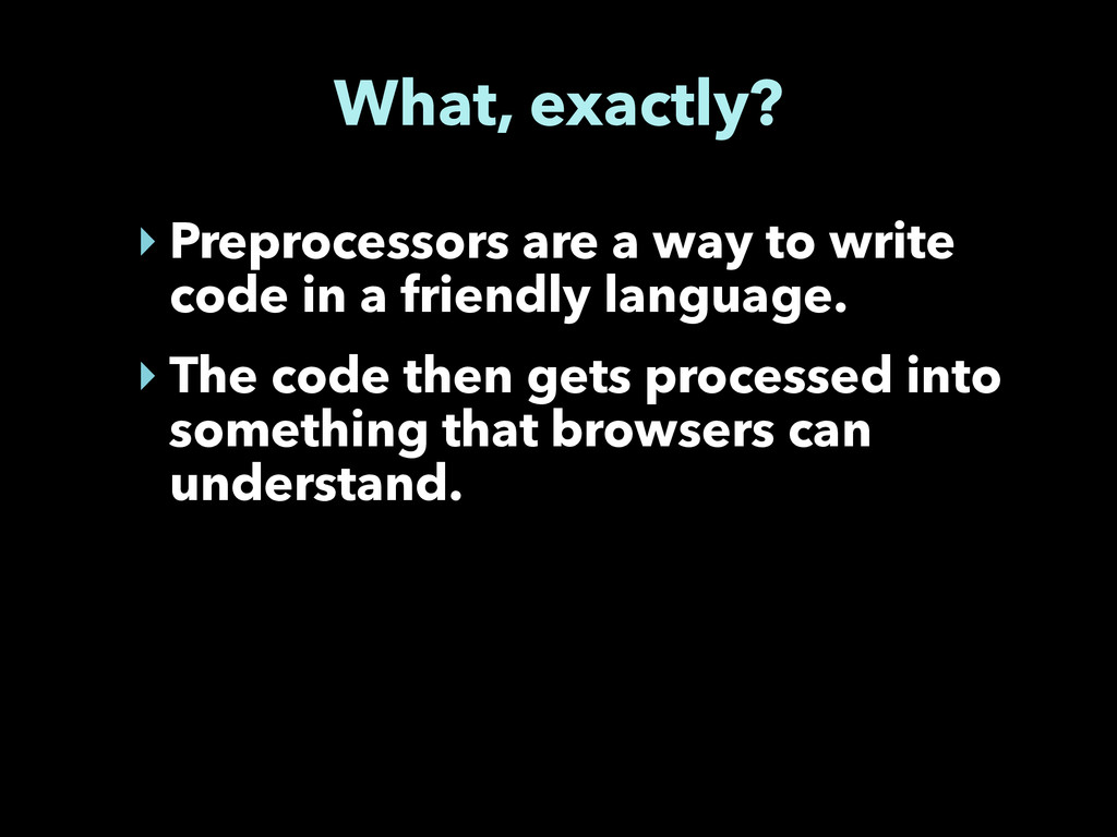 What, exactly? ‣ Preprocessors are a way to wri...