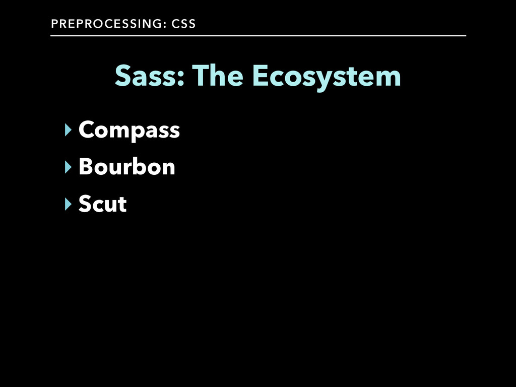 PREPROCESSING: CSS Sass: The Ecosystem ‣ Compas...