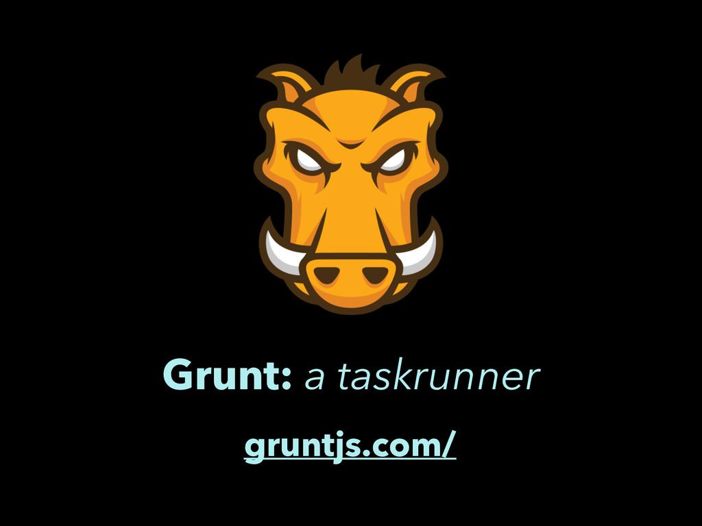 Grunt: a taskrunner gruntjs.com/