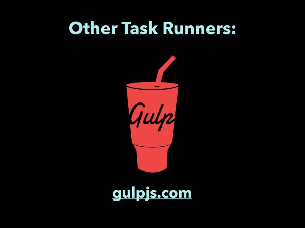 Other Task Runners: gulpjs.com