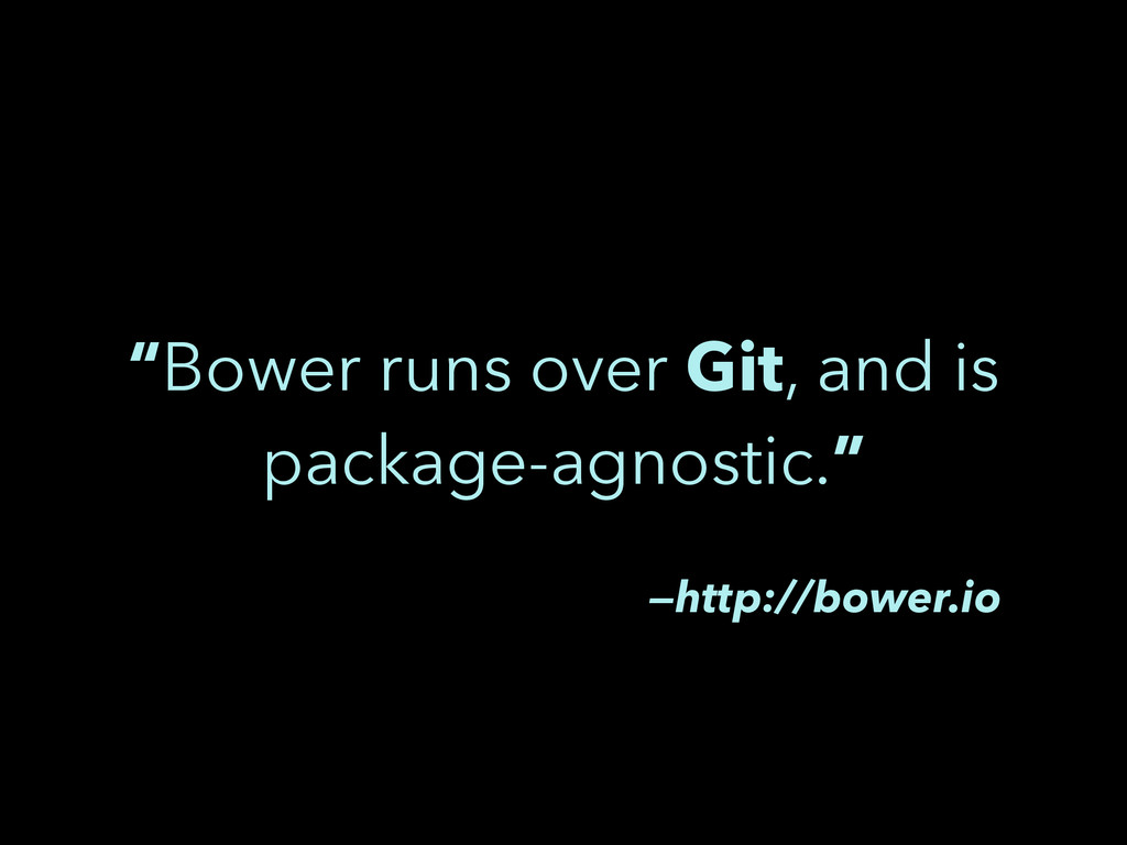 """Bower runs over Git, and is package-agnostic.""..."