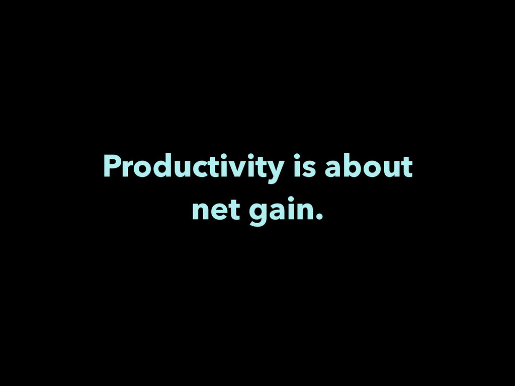Productivity is about net gain.