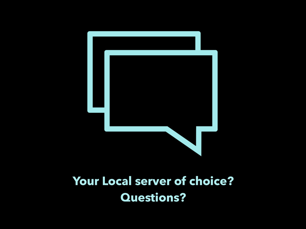 Your Local server of choice? Questions?