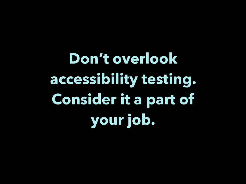 Don't overlook accessibility testing. Consider ...