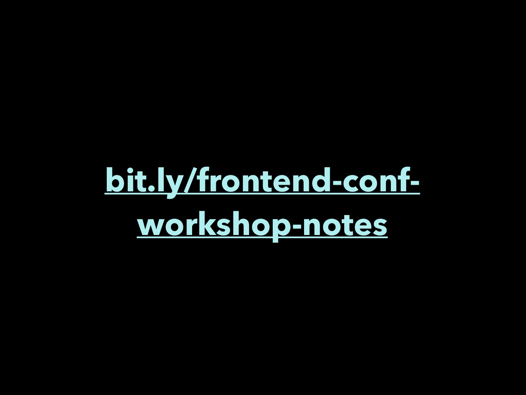 bit.ly/frontend-conf- workshop-notes