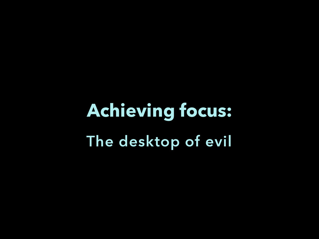 Achieving focus: The desktop of evil