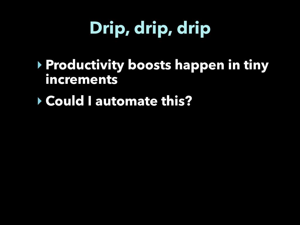 Drip, drip, drip ‣ Productivity boosts happen i...