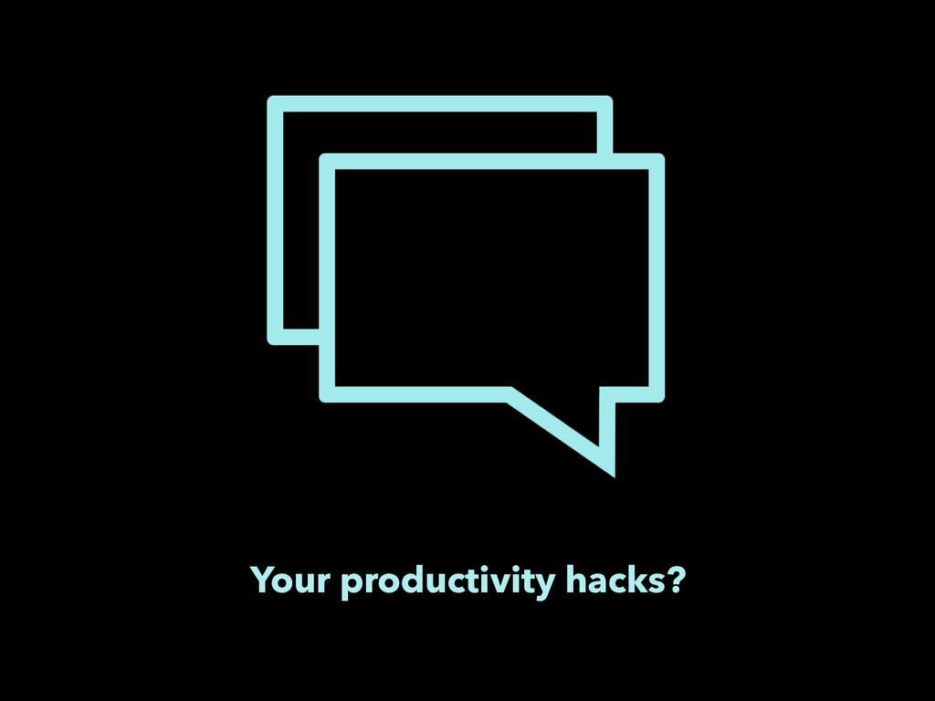 Your productivity hacks?