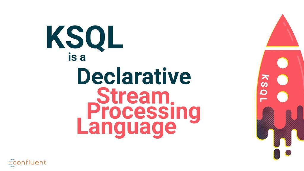 Declarative Stream Language Processing KSQL is a